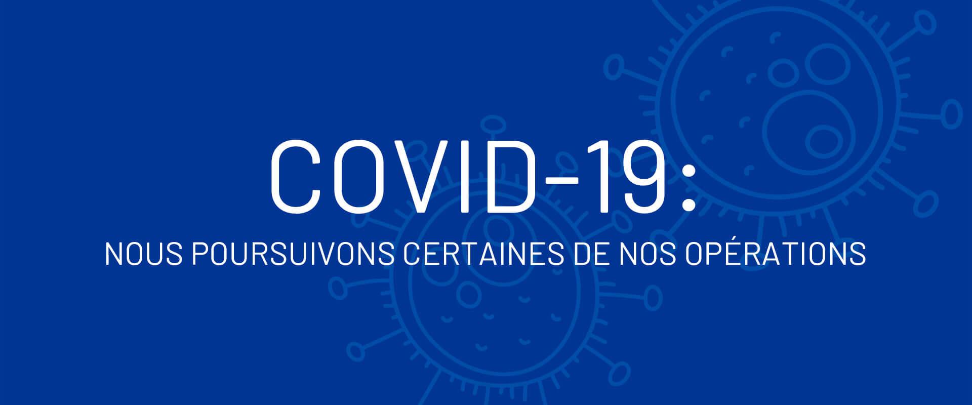 COVID-19 : Nous poursuivons certaines de nos opérations